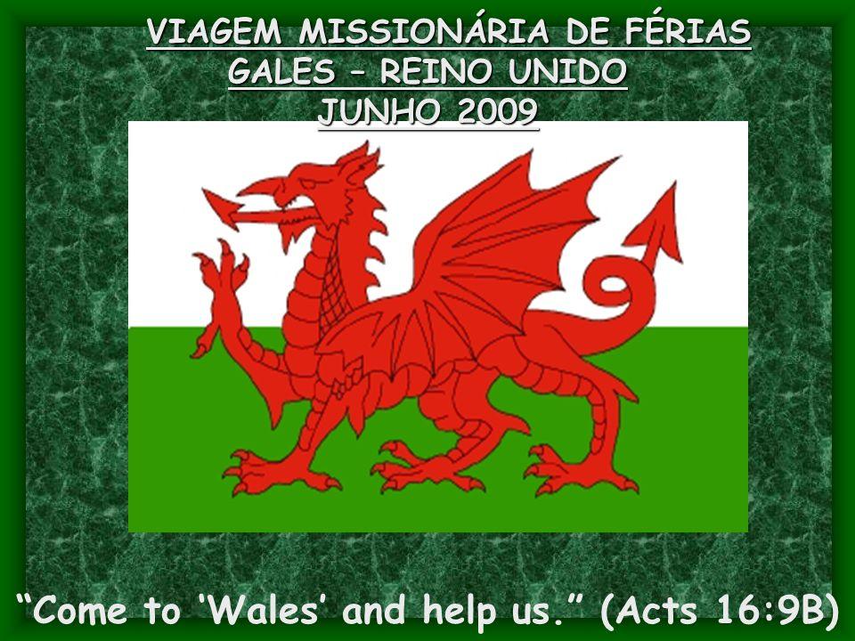 """VIAGEM MISSIONÁRIA DE FÉRIAS GALES – REINO UNIDO JUNHO 2009 """"Come to 'Wales' and help us."""" (Acts 16:9B)"""