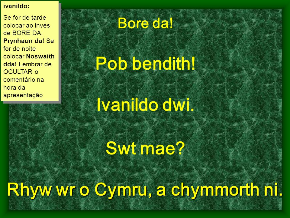 Bore da! Pob bendith! Ivanildo dwi. Swt mae? Rhyw wr o Cymru, a chymmorth ni. ivanildo: Se for de tarde colocar ao invés de BORE DA, Prynhaun da! Se f