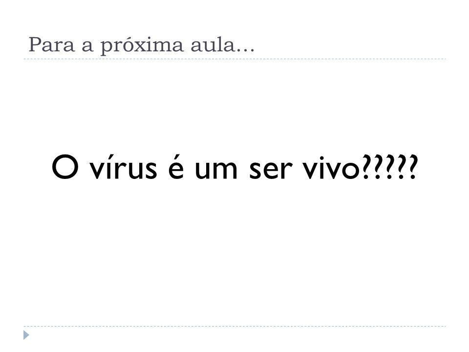 Para a próxima aula... O vírus é um ser vivo?????