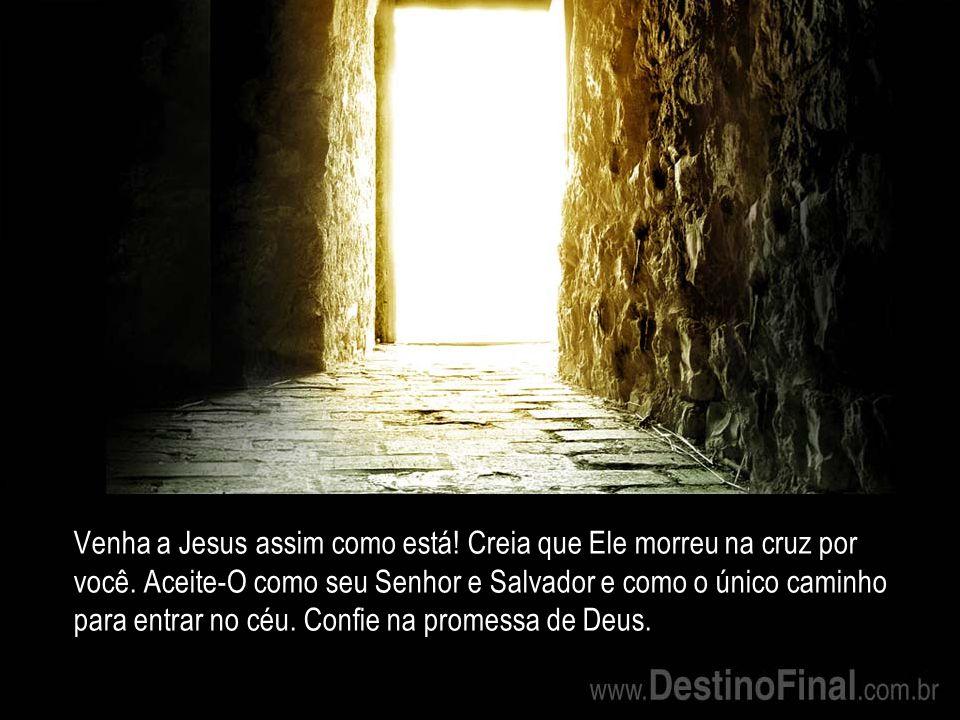Venha a Jesus assim como está.Creia que Ele morreu na cruz por você.