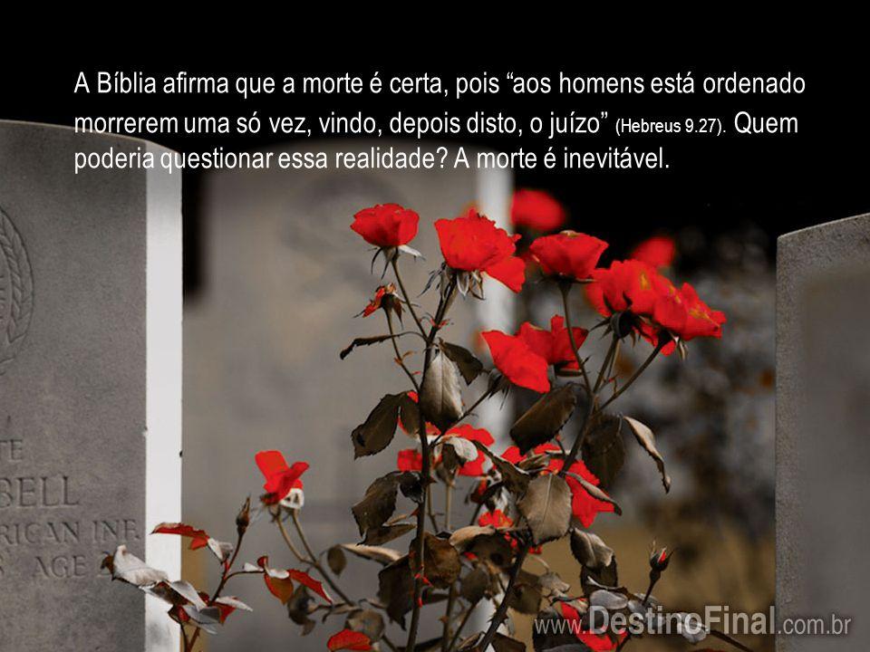 A Bíblia afirma que a morte é certa, pois aos homens está ordenado morrerem uma só vez, vindo, depois disto, o juízo (Hebreus 9.27).