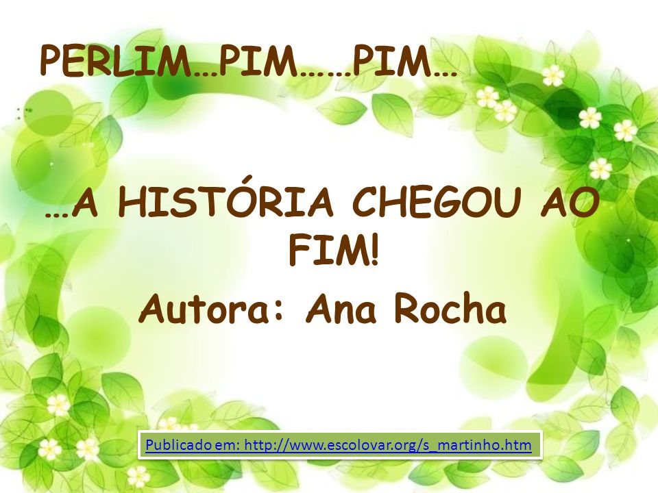 PERLIM…PIM……PIM… …A HISTÓRIA CHEGOU AO FIM! Autora: Ana Rocha Publicado em: http://www.escolovar.org/s_martinho.htm