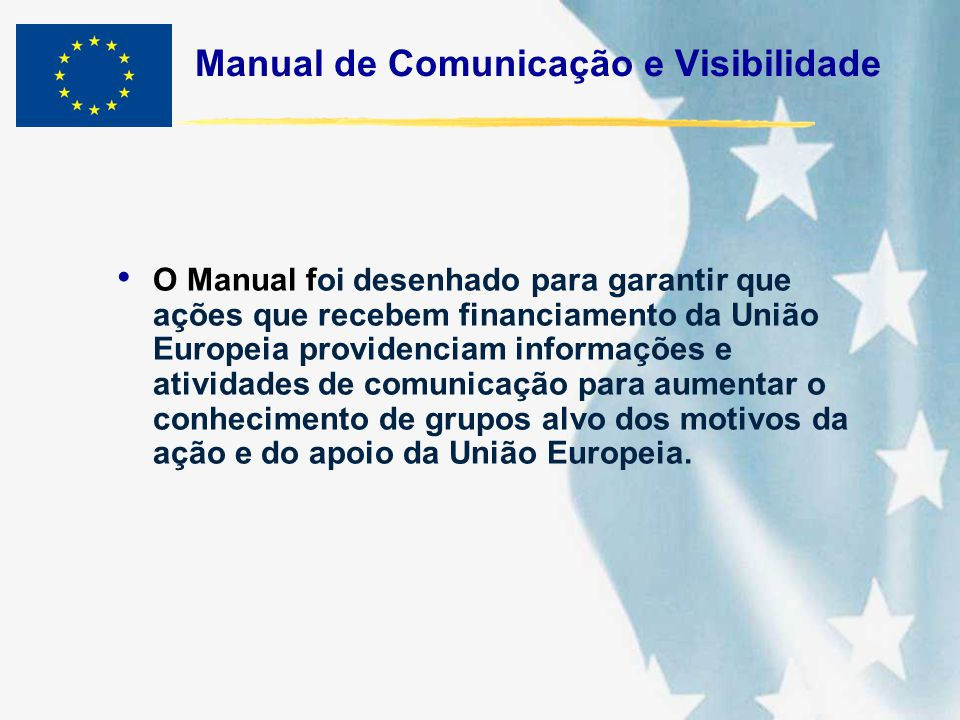 Manual de Comunicação e Visibilidade O Manual foi desenhado para garantir que ações que recebem financiamento da União Europeia providenciam informaçõ