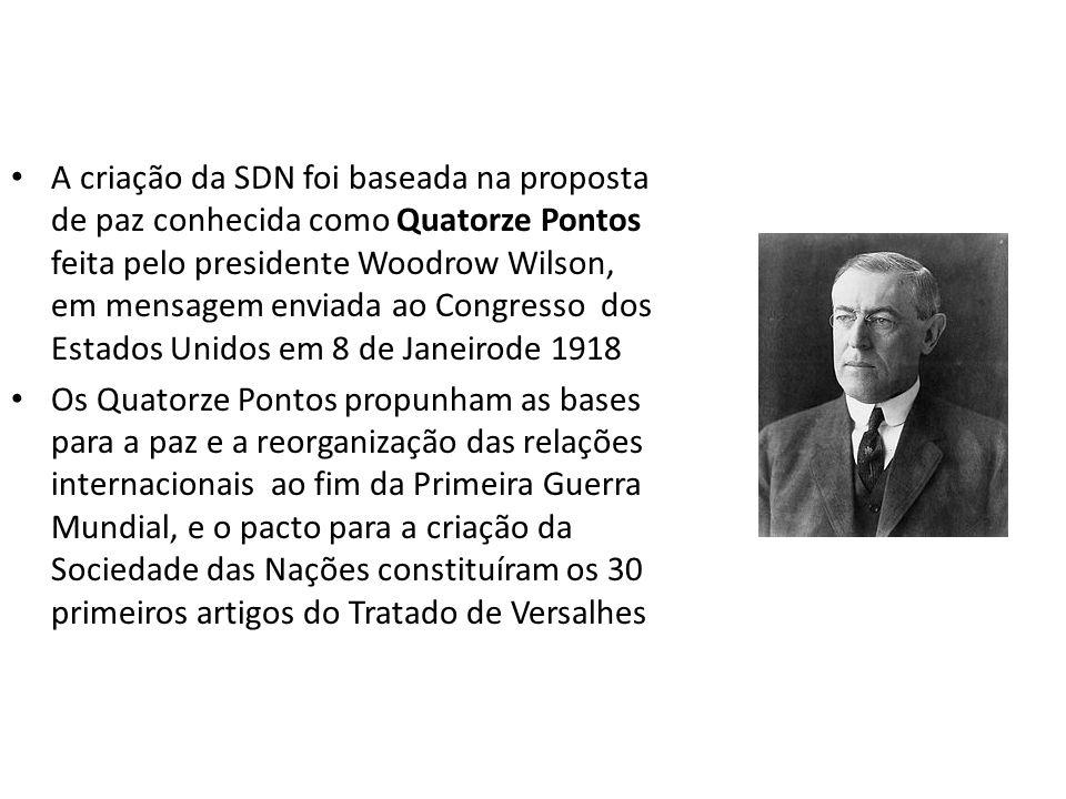 A criação da SDN foi baseada na proposta de paz conhecida como Quatorze Pontos feita pelo presidente Woodrow Wilson, em mensagem enviada ao Congresso dos Estados Unidos em 8 de Janeirode 1918 Os Quatorze Pontos propunham as bases para a paz e a reorganização das relações internacionais ao fim da Primeira Guerra Mundial, e o pacto para a criação da Sociedade das Nações constituíram os 30 primeiros artigos do Tratado de Versalhes