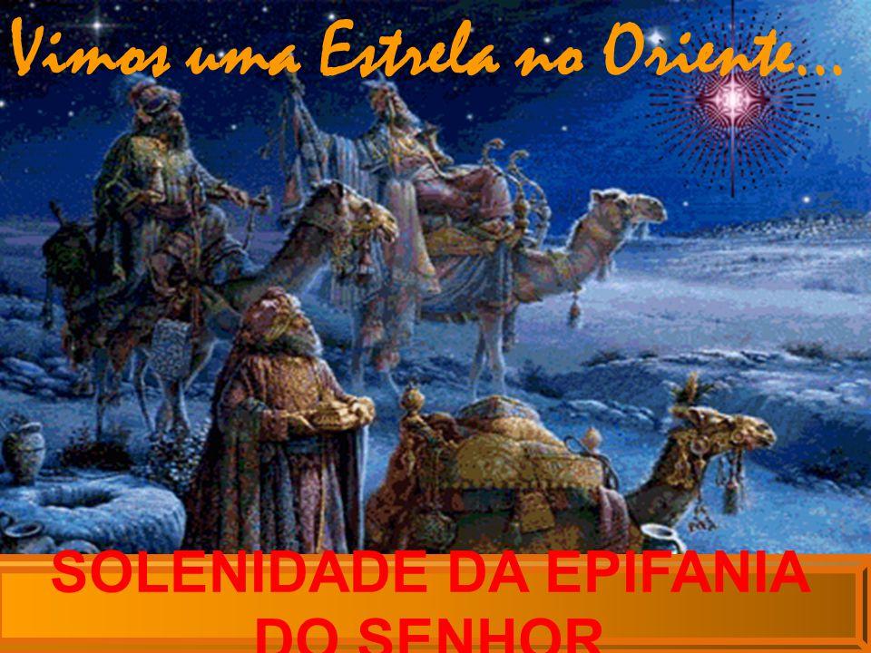 SOLENIDADE DA EPIFANIA DO SENHOR Vimos uma Estrela no Oriente...