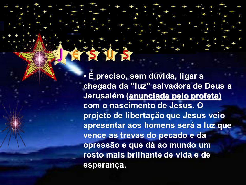 anunciada pelo profeta) É preciso, sem dúvida, ligar a chegada da luz salvadora de Deus a Jerusalém (anunciada pelo profeta) com o nascimento de Jesus.