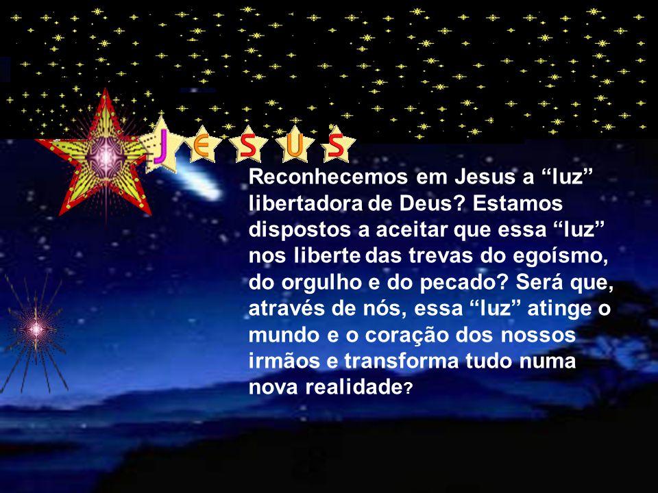 Reconhecemos em Jesus a luz libertadora de Deus.