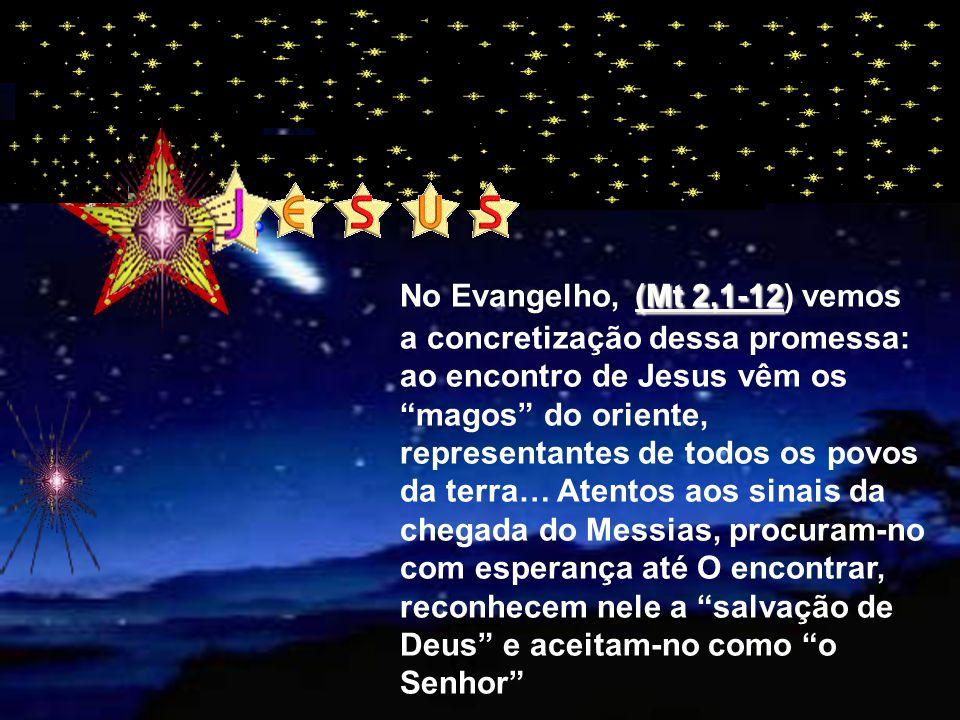 (Mt 2,1-12 No Evangelho, (Mt 2,1-12) vemos a concretização dessa promessa: ao encontro de Jesus vêm os magos do oriente, representantes de todos os povos da terra… Atentos aos sinais da chegada do Messias, procuram-no com esperança até O encontrar, reconhecem nele a salvação de Deus e aceitam-no como o Senhor