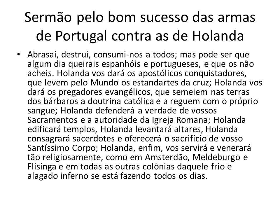 Sermão pelo bom sucesso das armas de Portugal contra as de Holanda Abrasai, destruí, consumi-nos a todos; mas pode ser que algum dia queirais espanhói