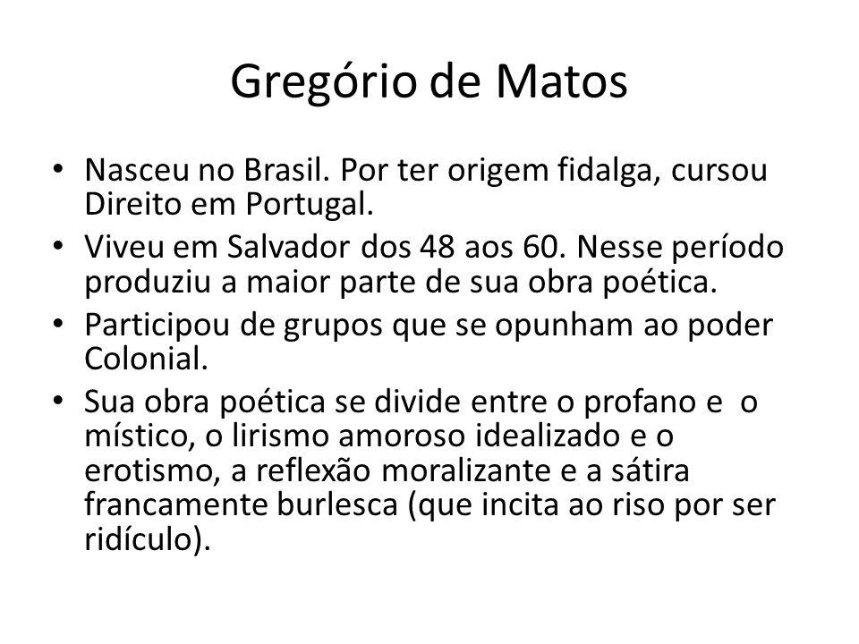 Gregório de Matos Nasceu no Brasil. Por ter origem fidalga, cursou Direito em Portugal. Viveu em Salvador dos 48 aos 60. Nesse período produziu a maio