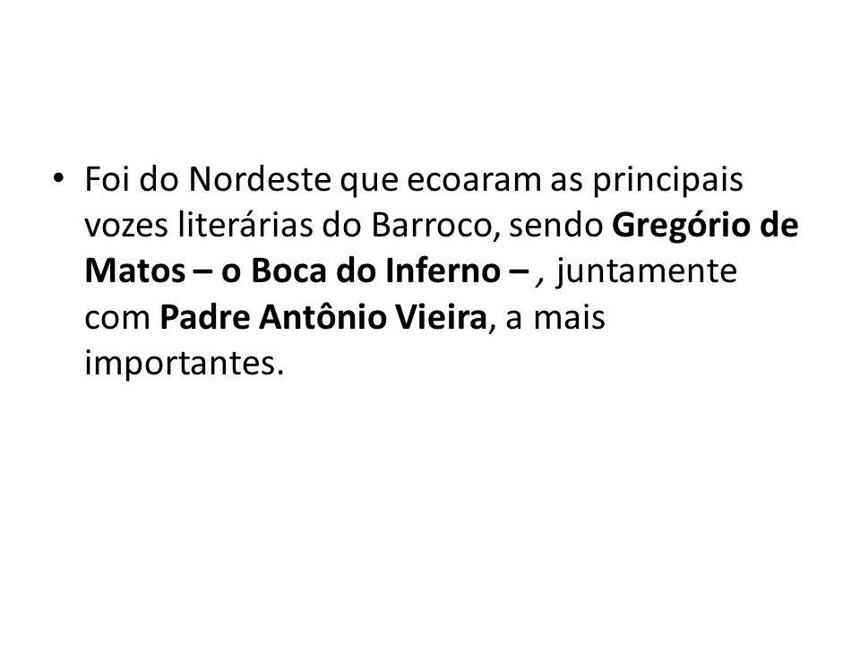 Foi do Nordeste que ecoaram as principais vozes literárias do Barroco, sendo Gregório de Matos – o Boca do Inferno –, juntamente com Padre Antônio Vie