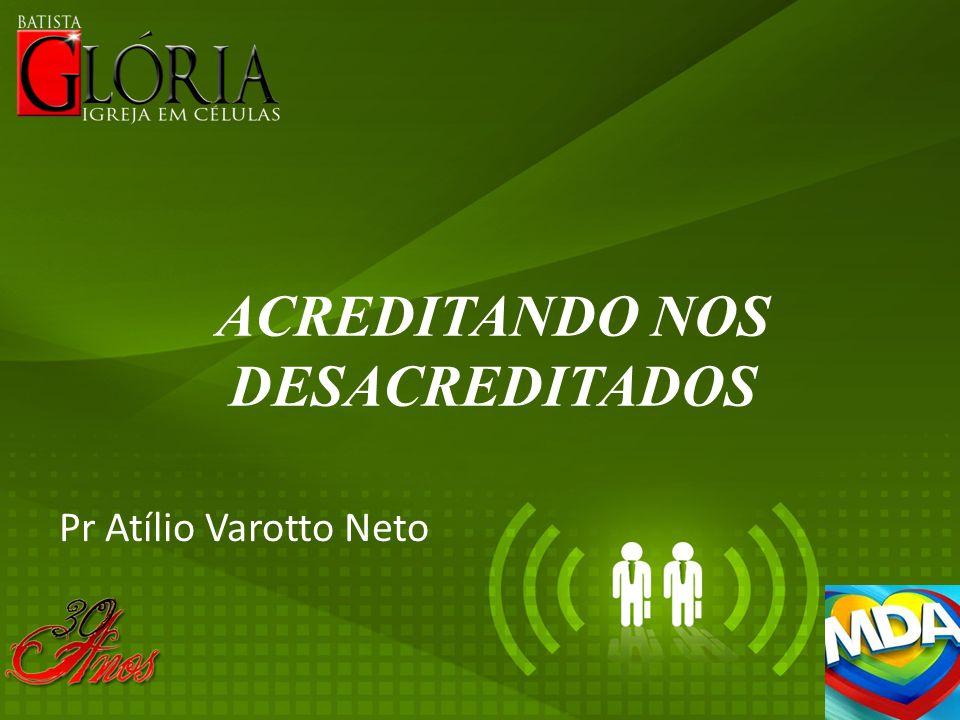 ACREDITANDO NOS DESACREDITADOS Pr Atílio Varotto Neto