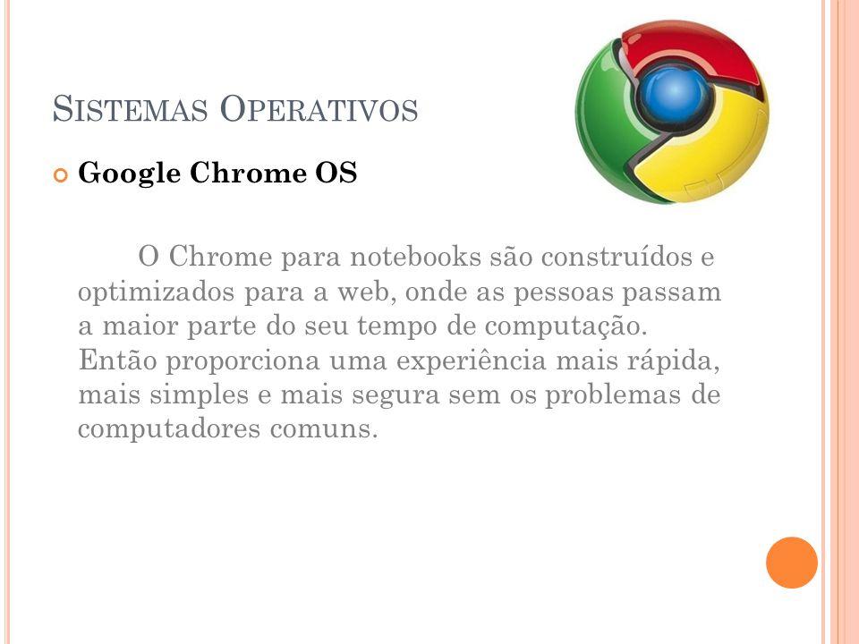 S ISTEMAS O PERATIVOS Google Chrome OS O Chrome para notebooks são construídos e optimizados para a web, onde as pessoas passam a maior parte do seu tempo de computação.