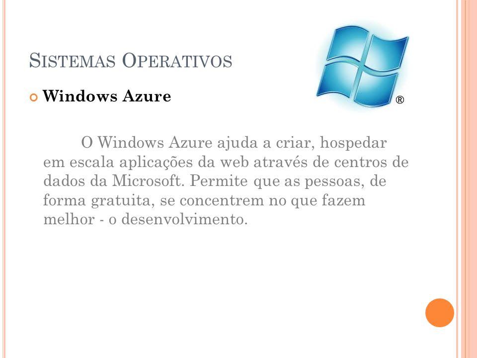 S ISTEMAS O PERATIVOS Windows Azure O Windows Azure ajuda a criar, hospedar em escala aplicações da web através de centros de dados da Microsoft.