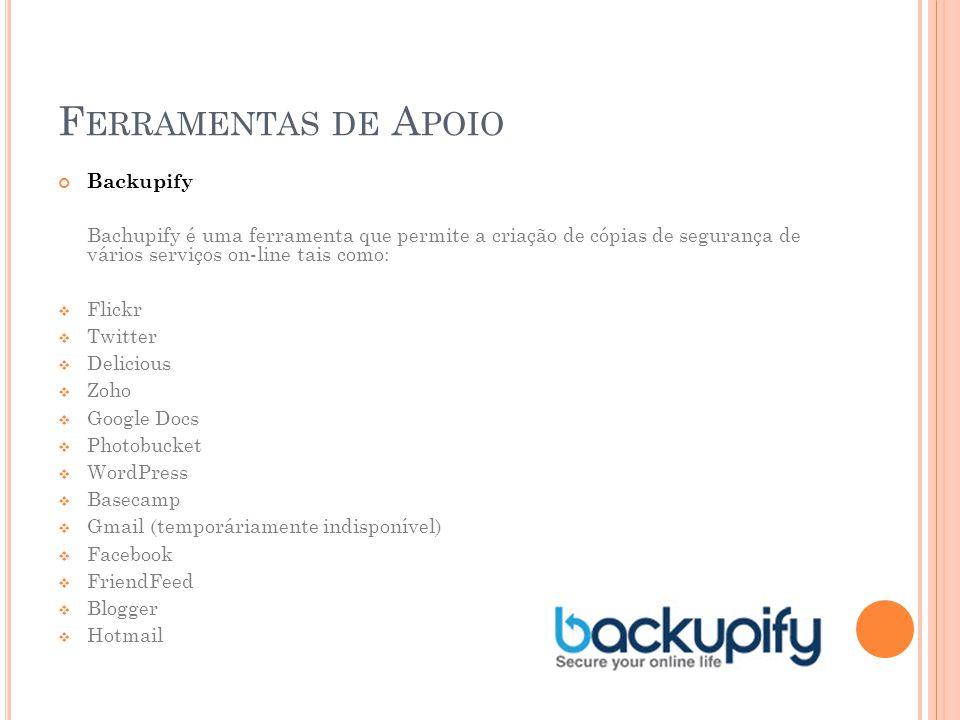 Backupify Bachupify é uma ferramenta que permite a criação de cópias de segurança de vários serviços on-line tais como:  Flickr  Twitter  Delicious  Zoho  Google Docs  Photobucket  WordPress  Basecamp  Gmail (temporáriamente indisponível)  Facebook  FriendFeed  Blogger  Hotmail F ERRAMENTAS DE A POIO