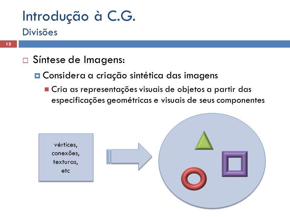  Síntese de Imagens:  Considera a criação sintética das imagens Cria as representações visuais de objetos a partir das especificações geométricas e visuais de seus componentes Divisões 12 Introdução à C.G.