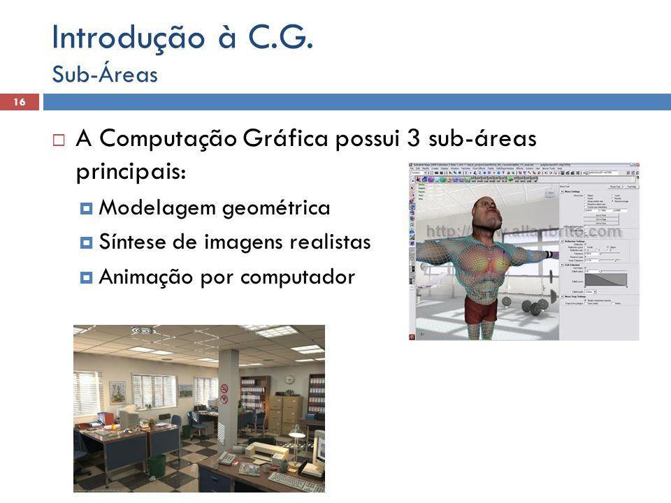  A Computação Gráfica possui 3 sub-áreas principais:  Modelagem geométrica  Síntese de imagens realistas  Animação por computador Sub-Áreas 16 Introdução à C.G.