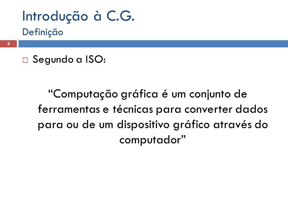 Segundo a ISO: Computação gráfica é um conjunto de ferramentas e técnicas para converter dados para ou de um dispositivo gráfico através do computador Definição 3 Introdução à C.G.