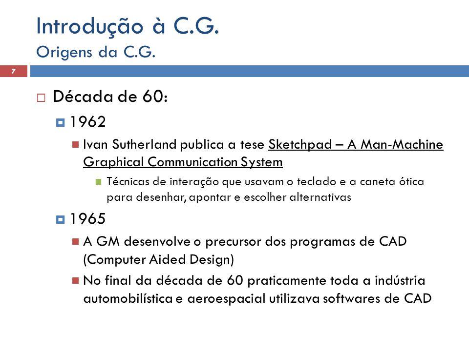  Década de 60:  1962 Ivan Sutherland publica a tese Sketchpad – A Man-Machine Graphical Communication System Técnicas de interação que usavam o teclado e a caneta ótica para desenhar, apontar e escolher alternativas  1965 A GM desenvolve o precursor dos programas de CAD (Computer Aided Design) No final da década de 60 praticamente toda a indústria automobilística e aeroespacial utilizava softwares de CAD Origens da C.G.