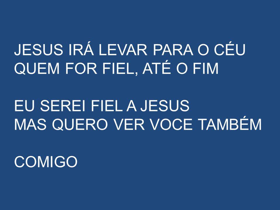 JESUS IRÁ LEVAR PARA O CÉU QUEM FOR FIEL, ATÉ O FIM EU SEREI FIEL A JESUS MAS QUERO VER VOCE TAMBÉM COMIGO