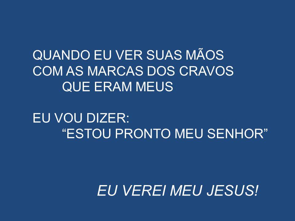 """EU VEREI MEU JESUS! QUANDO EU VER SUAS MÃOS COM AS MARCAS DOS CRAVOS QUE ERAM MEUS EU VOU DIZER: """"ESTOU PRONTO MEU SENHOR"""""""