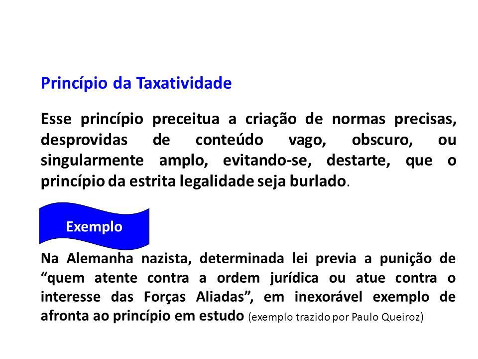 Princípio da Taxatividade Esse princípio preceitua a criação de normas precisas, desprovidas de conteúdo vago, obscuro, ou singularmente amplo, evitan