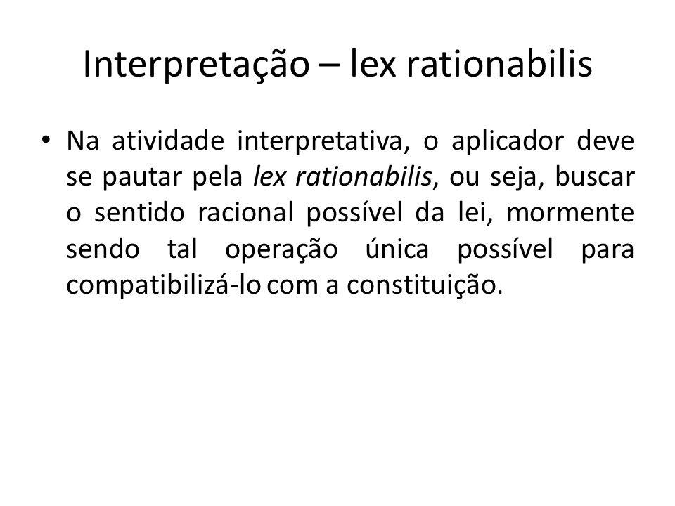 Interpretação – lex rationabilis Na atividade interpretativa, o aplicador deve se pautar pela lex rationabilis, ou seja, buscar o sentido racional possível da lei, mormente sendo tal operação única possível para compatibilizá-lo com a constituição.