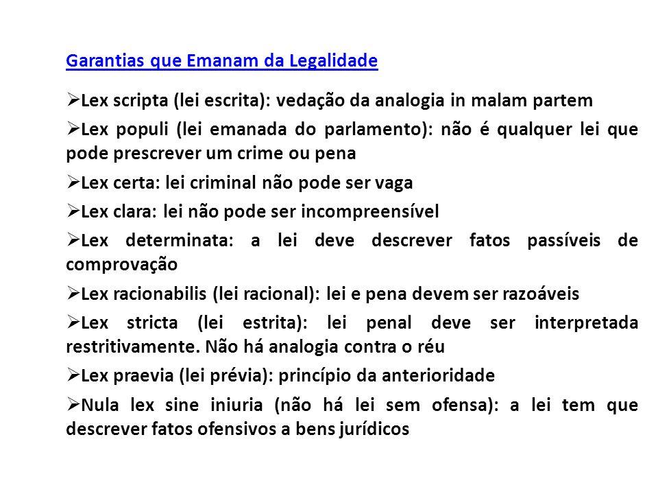 Garantias que Emanam da Legalidade  Lex scripta (lei escrita): vedação da analogia in malam partem  Lex populi (lei emanada do parlamento): não é qu
