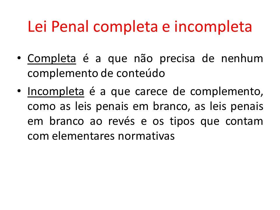 Lei Penal completa e incompleta Completa é a que não precisa de nenhum complemento de conteúdo Incompleta é a que carece de complemento, como as leis