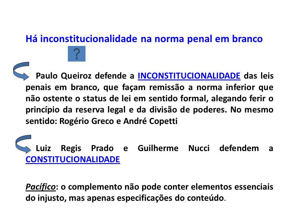 Há inconstitucionalidade na norma penal em branco Paulo Queiroz defende a INCONSTITUCIONALIDADE das leis penais em branco, que façam remissão a norma inferior que não ostente o status de lei em sentido formal, alegando ferir o princípio da reserva legal e da divisão de poderes.