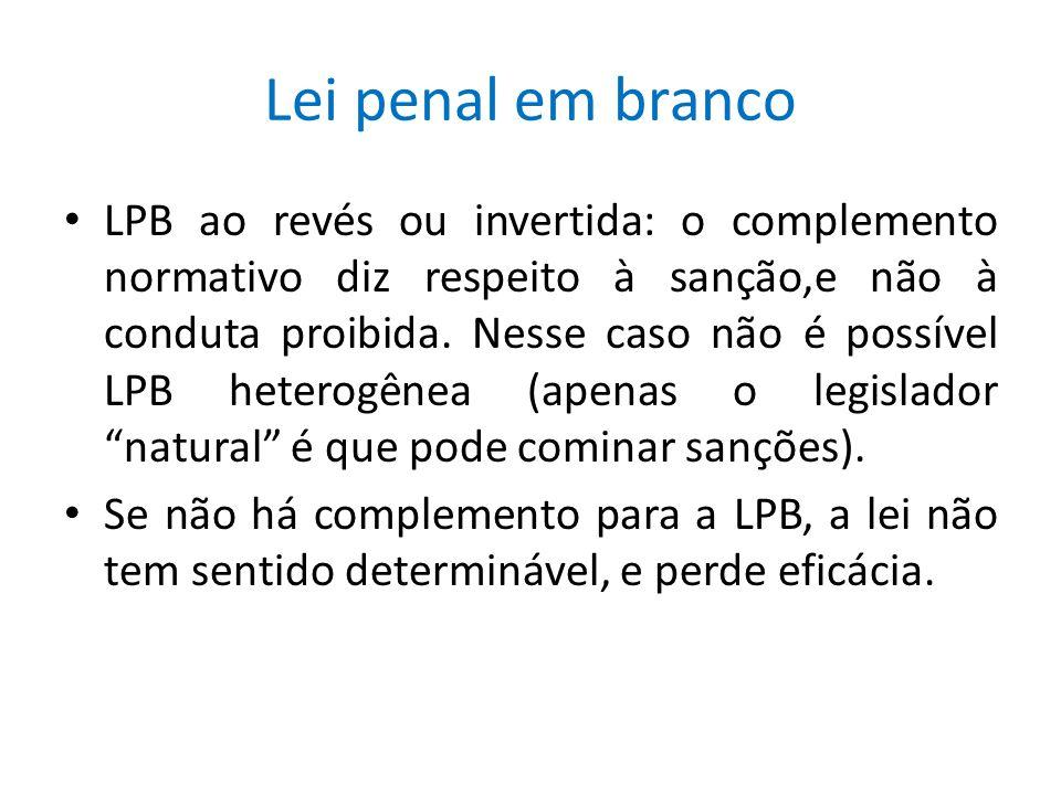 Lei penal em branco LPB ao revés ou invertida: o complemento normativo diz respeito à sanção,e não à conduta proibida. Nesse caso não é possível LPB h