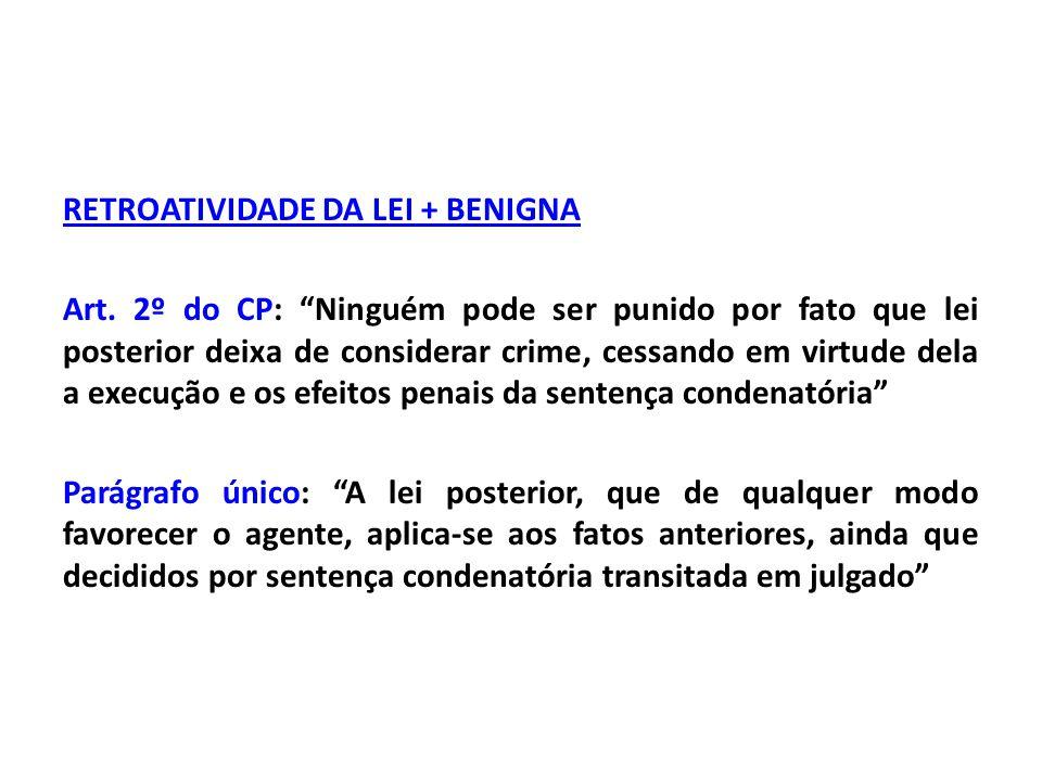 """RETROATIVIDADE DA LEI + BENIGNA Art. 2º do CP: """"Ninguém pode ser punido por fato que lei posterior deixa de considerar crime, cessando em virtude dela"""