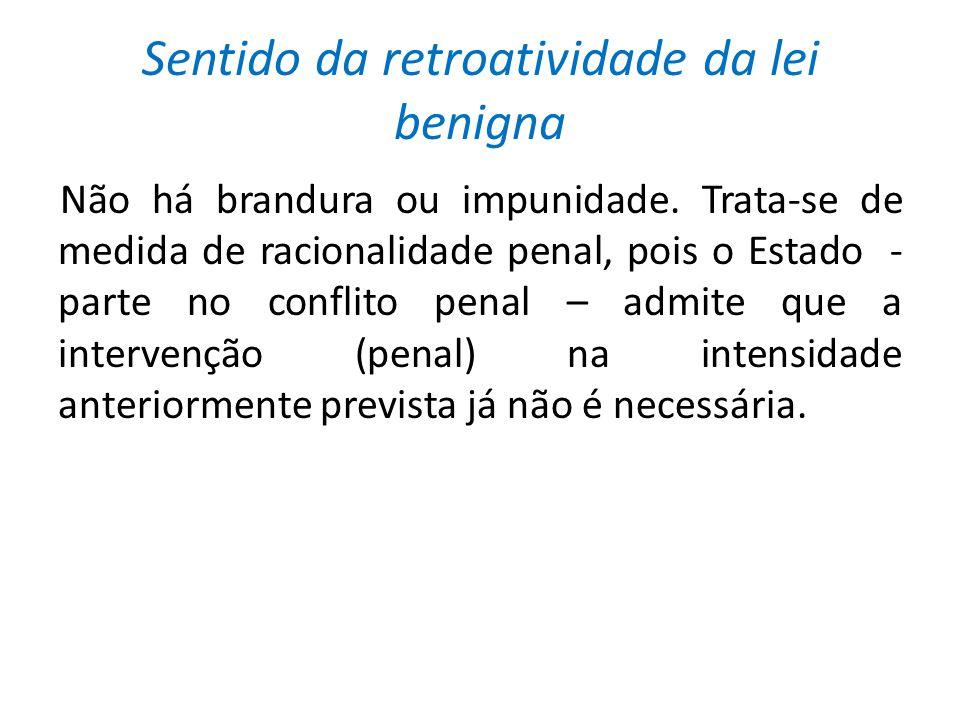 Sentido da retroatividade da lei benigna Não há brandura ou impunidade.