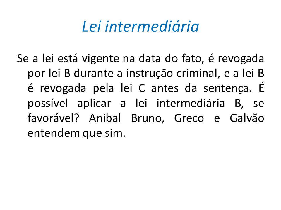 Lei intermediária Se a lei está vigente na data do fato, é revogada por lei B durante a instrução criminal, e a lei B é revogada pela lei C antes da sentença.