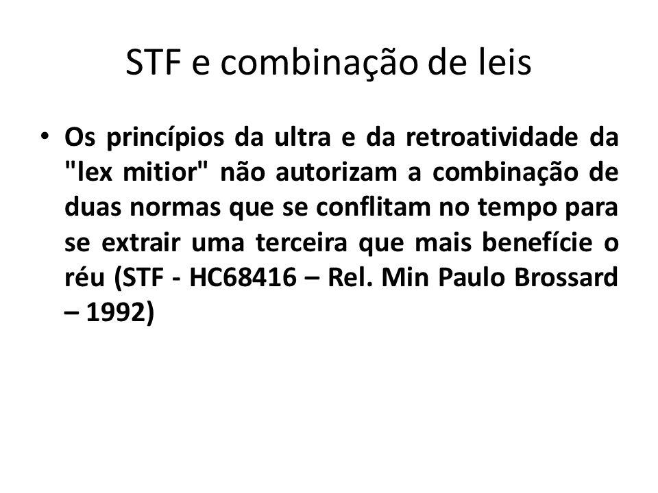 STF e combinação de leis Os princípios da ultra e da retroatividade da lex mitior não autorizam a combinação de duas normas que se conflitam no tempo para se extrair uma terceira que mais benefície o réu (STF - HC68416 – Rel.