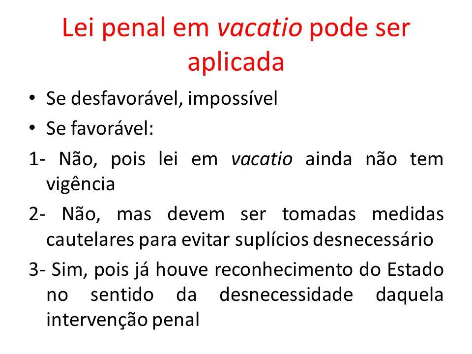 Lei penal em vacatio pode ser aplicada Se desfavorável, impossível Se favorável: 1- Não, pois lei em vacatio ainda não tem vigência 2- Não, mas devem