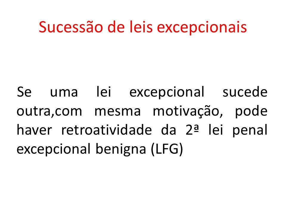 Sucessão de leis excepcionais Se uma lei excepcional sucede outra,com mesma motivação, pode haver retroatividade da 2ª lei penal excepcional benigna (