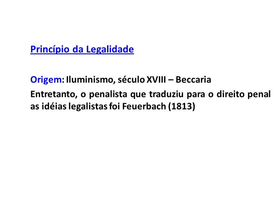 Princípio da Legalidade Origem: Iluminismo, século XVIII – Beccaria Entretanto, o penalista que traduziu para o direito penal as idéias legalistas foi Feuerbach (1813)