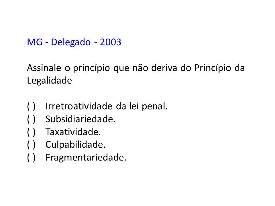 MG - Delegado - 2003 Assinale o princípio que não deriva do Princípio da Legalidade ( ) Irretroatividade da lei penal. ( ) Subsidiariedade. ( ) Taxati