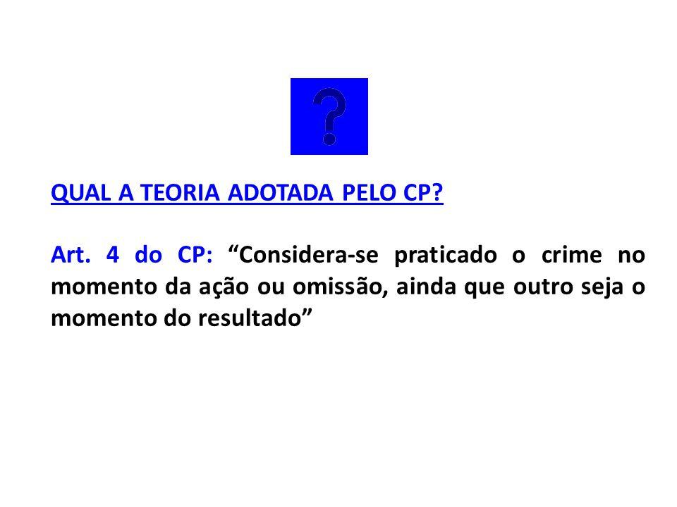 """QUAL A TEORIA ADOTADA PELO CP? Art. 4 do CP: """"Considera-se praticado o crime no momento da ação ou omissão, ainda que outro seja o momento do resultad"""