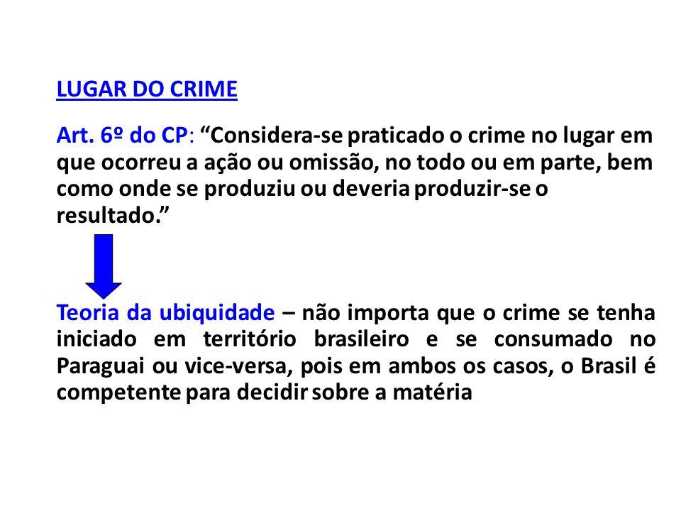 """LUGAR DO CRIME Art. 6º do CP: """"Considera-se praticado o crime no lugar em que ocorreu a ação ou omissão, no todo ou em parte, bem como onde se produzi"""