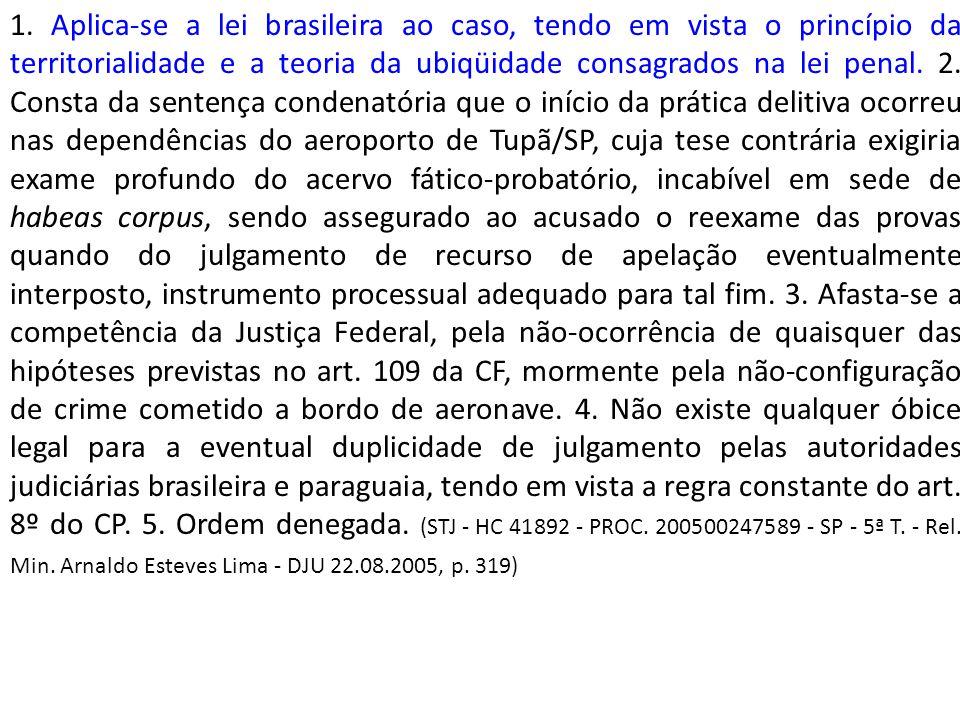 1. Aplica-se a lei brasileira ao caso, tendo em vista o princípio da territorialidade e a teoria da ubiqüidade consagrados na lei penal. 2. Consta da