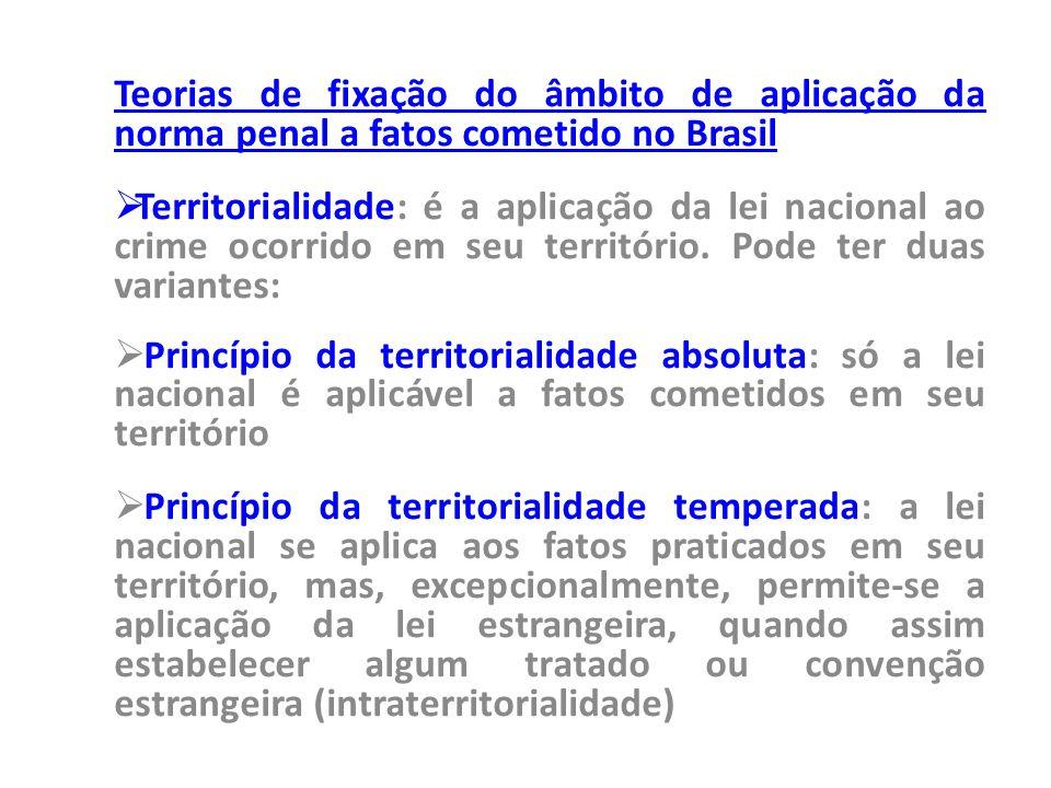 Teorias de fixação do âmbito de aplicação da norma penal a fatos cometido no Brasil  Territorialidade: é a aplicação da lei nacional ao crime ocorrid