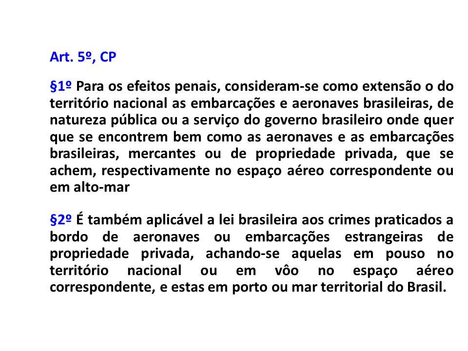Art. 5º, CP §1º Para os efeitos penais, consideram-se como extensão o do território nacional as embarcações e aeronaves brasileiras, de natureza públi