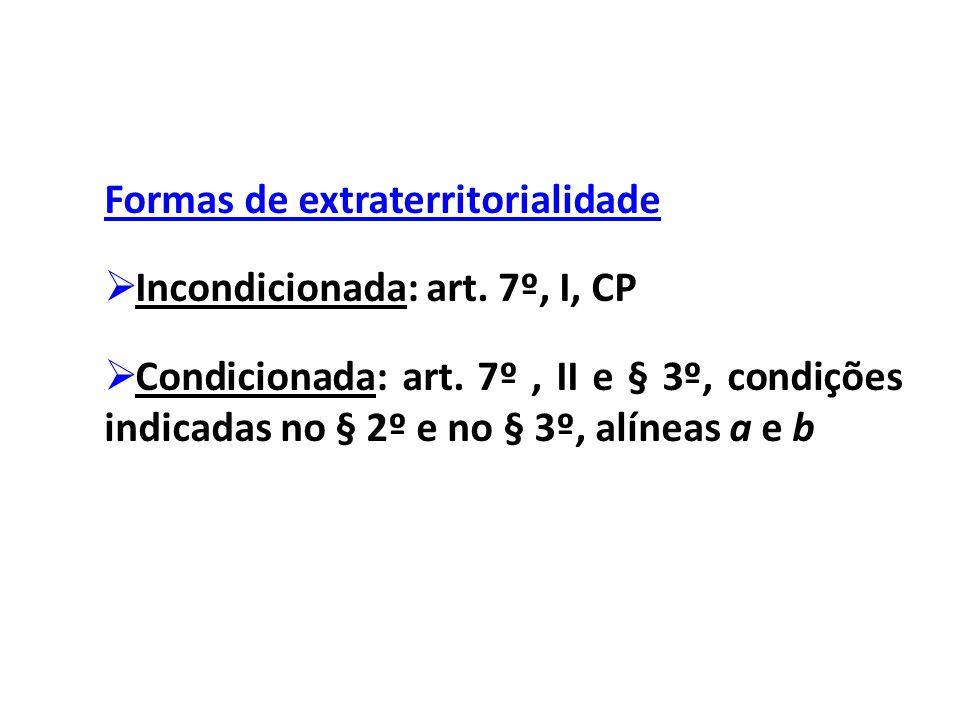Formas de extraterritorialidade  Incondicionada: art. 7º, I, CP  Condicionada: art. 7º, II e § 3º, condições indicadas no § 2º e no § 3º, alíneas a