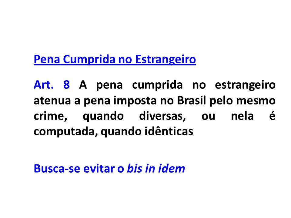Pena Cumprida no Estrangeiro Art. 8 A pena cumprida no estrangeiro atenua a pena imposta no Brasil pelo mesmo crime, quando diversas, ou nela é comput