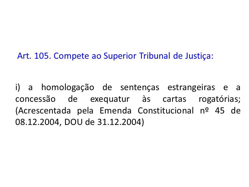 Art. 105. Compete ao Superior Tribunal de Justiça: i) a homologação de sentenças estrangeiras e a concessão de exequatur às cartas rogatórias; (Acresc