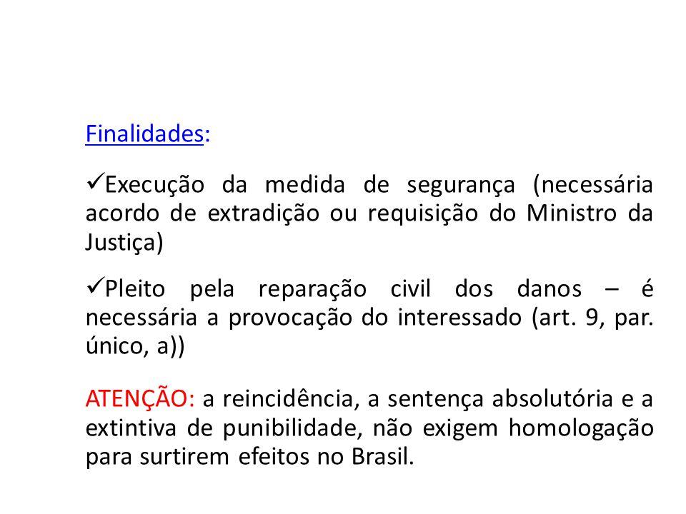 Finalidades: Execução da medida de segurança (necessária acordo de extradição ou requisição do Ministro da Justiça) Pleito pela reparação civil dos da
