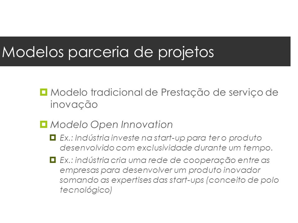 Modelos parceria de projetos  Modelo tradicional de Prestação de serviço de inovação  Modelo Open Innovation  Ex.: Indústria investe na start-up para ter o produto desenvolvido com exclusividade durante um tempo.
