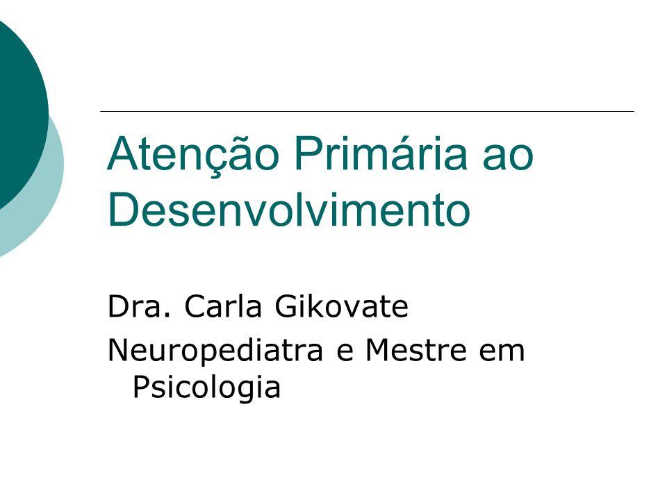 Atenção Primária ao Desenvolvimento Dra. Carla Gikovate Neuropediatra e Mestre em Psicologia